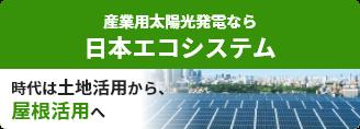 産業用太陽光発電なら日本エコシステム 時代は土地活用から、屋根活用へ